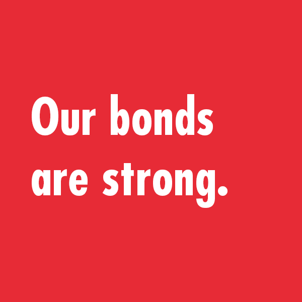 Our bonds are strong.